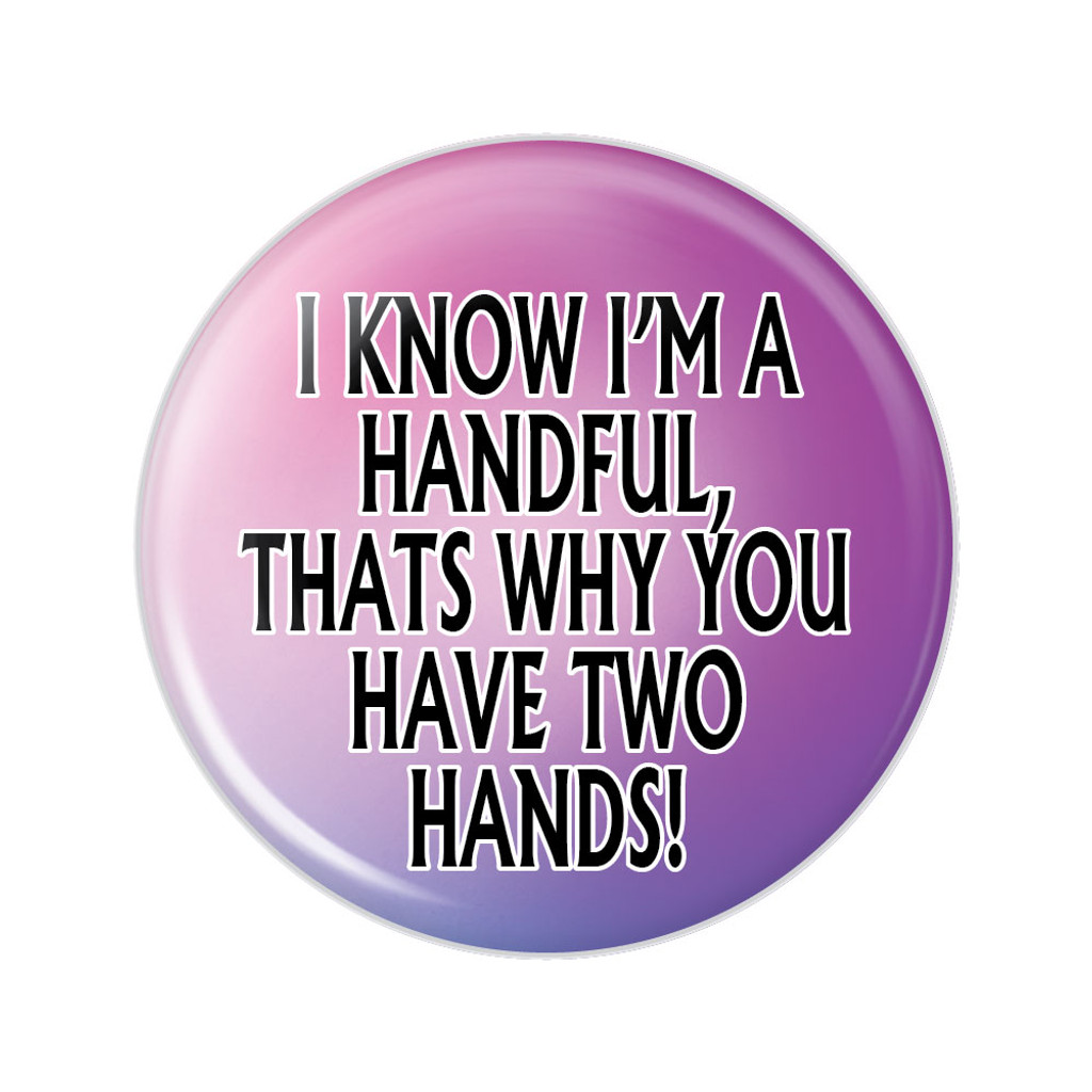 I Know I'm a Handful Button