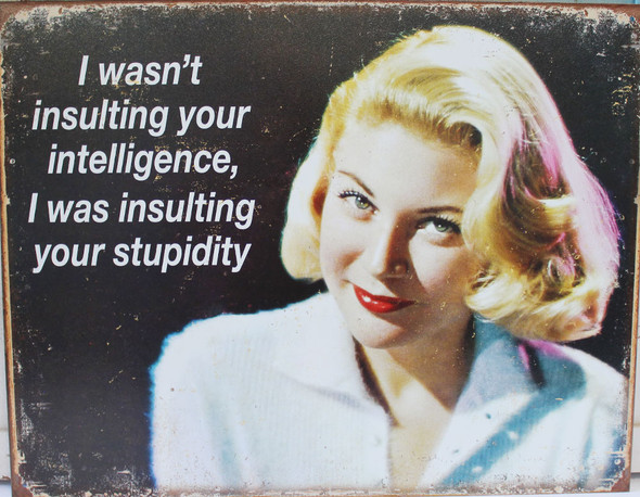 I wasn't insulting your intelligence, I was insulting your stupidity.