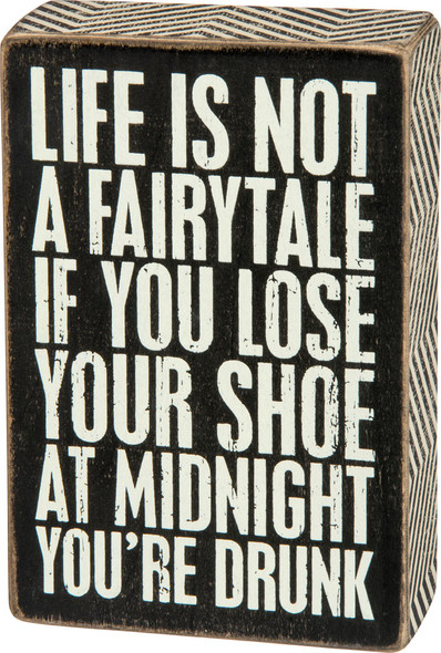 Life is Not a Fairytale, if You Lose Your Shoe at Midnight You're Drunk