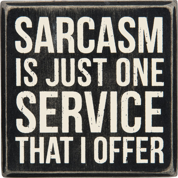 Sarcasm is just one service that I offer.