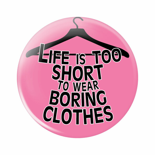 Life is Too Short to Wear Boring Clothes Button