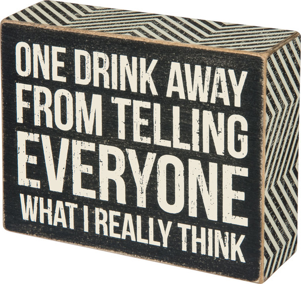 One drink away from telling everyone what I really think.