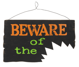 """What kind of creature lurks around your home on Halloween? This sign hints that whatever it is, its bite is worse than its bark! Halloween themed wall plaque that reads """"Beware of the..."""" with a bite interrupting the sentence. Dimensions: 16"""" W. x 1/4"""" D. x 91/4"""" H."""