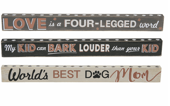 "Choose ""Love is a four legged word"" ""My kid can bark louder than your kid"" or ""World's best dog mom"" Wood shelf signs are 15"" long and a great gift for any pet owner."