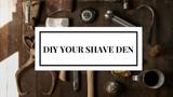 Shave den DIY inspiration ideas