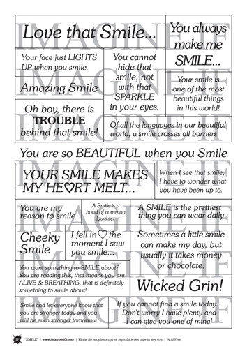One A4 sheet of sayings or quotes based on a smile theme. We have used Acid free paper, this is printed on plain matt white card, but can be inked, or sprayed to match your projects. It is very good for tearing, and with clear boxes, trimming is made easy. Printed here in New Zealand. can be used for scrap booking, card making, art journaling or off the page projects.