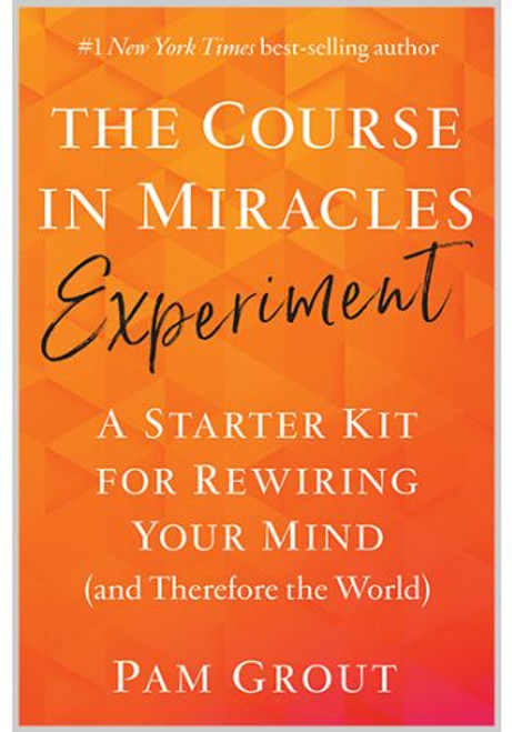 The Course in Miracles Experiment (Book): A Starter Kit for Rewiring Your Mind (and Therefore the World)