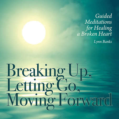 Breaking Up, Letting Go, Moving Forward