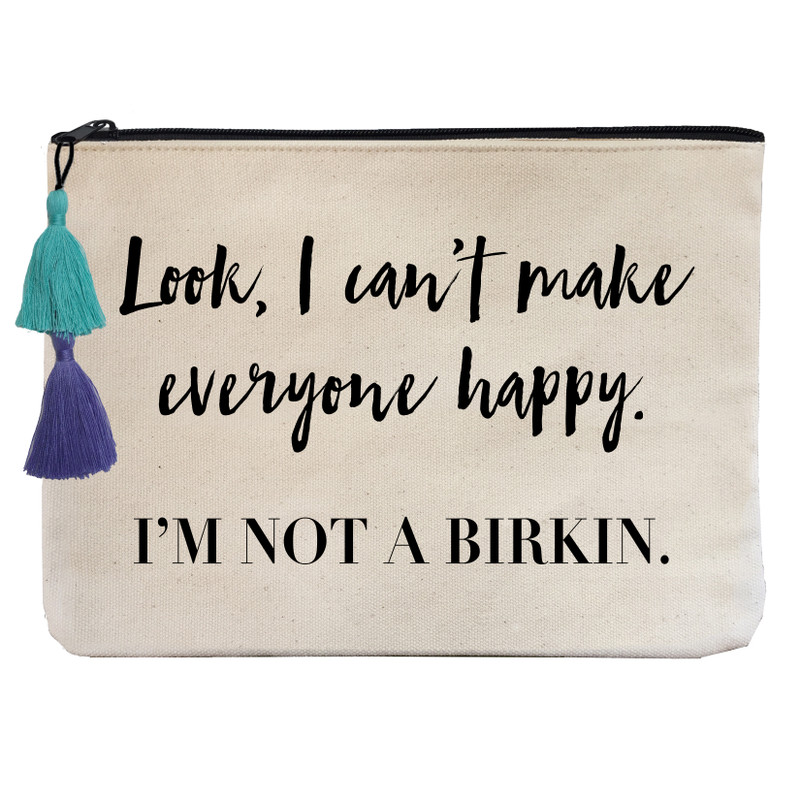 Look I can't make everyone happy. I'm not a Birkin.
