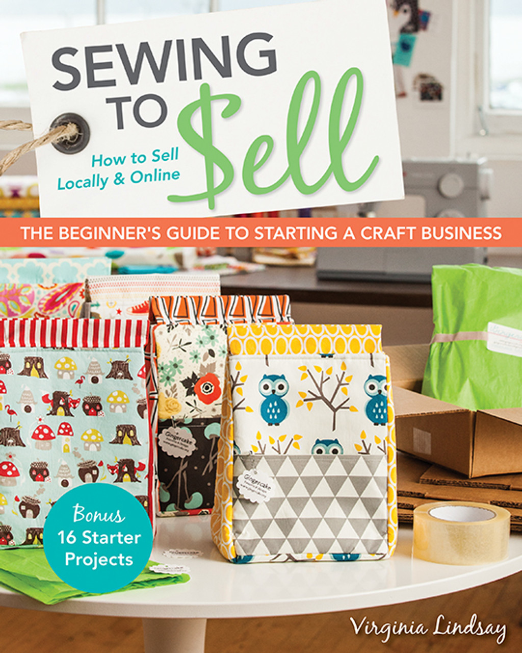 Sewing to Sell The Beginner's Guide to Starting a Craft Business