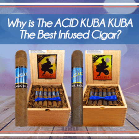 Why is The Acid Kuba Kuba The Best Infused Cigar?