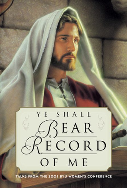 Ye Shall Bear Record of Me: Talks from the 2001 BYU Women's Conference (Hardcover)