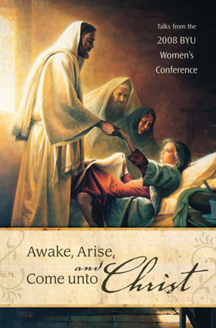 Awake, Arise, and Come Unto Christ: Talks from the 2008 BYU Women's Conference (Hardcover)