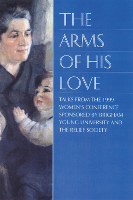 The Arms Of His Love: Talks from the 1999 BYU Women's Conference (Hardcover)