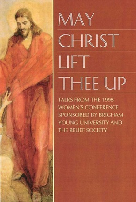 May Christ Lift Thee Up: Talks from the 1998 BYU Women's Conference (Hardcover)