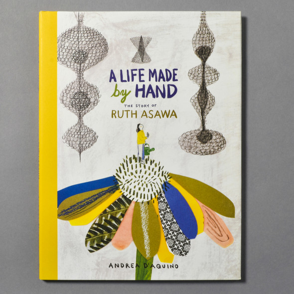 """Front cover of the book """"A Life Made By Hand: The Story Of Ruth Asawa"""" by Andrea D'Aquino"""