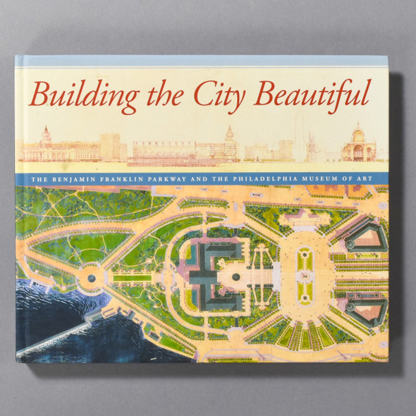 Building The City Beautiful: The Ben Franklin Parkway & The Philadelphia Museum Of Art front cover