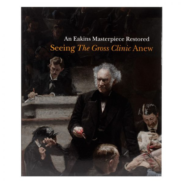"""Cover of the book """"An Eakins Masterpiece Restored: Seeing The Gross Clinic Anew"""""""