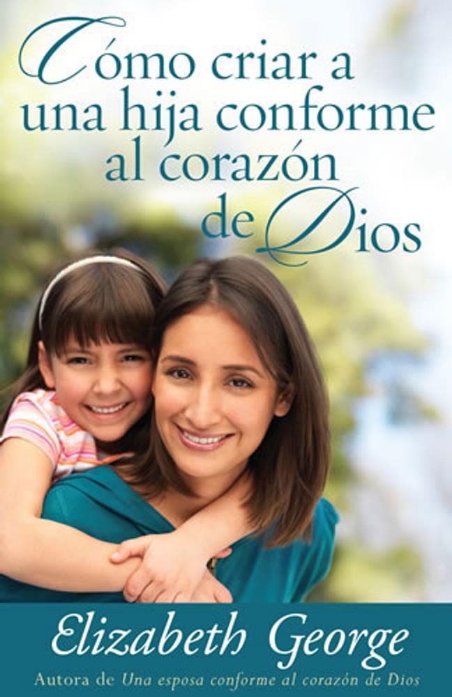 Cómo criar a una hija conforme al corazón de Dios (Raising a Daughter After God's Own Heart)