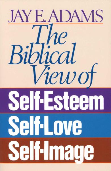 Biblical View of Self-Esteem, Self-Love, And Self-Image