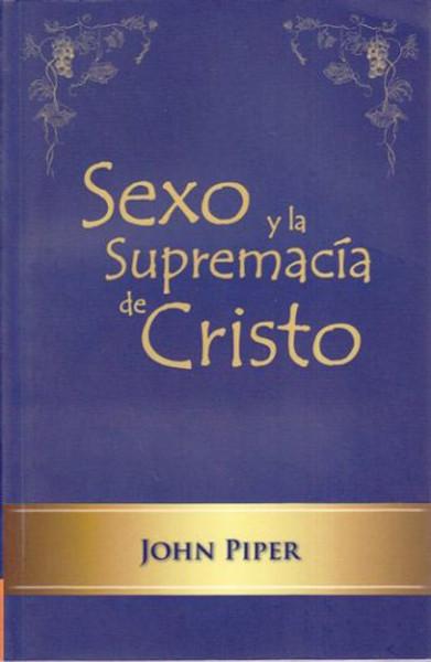 Sexo y la Supremacía de Cristo (Sex and the Supremacy of Christ)