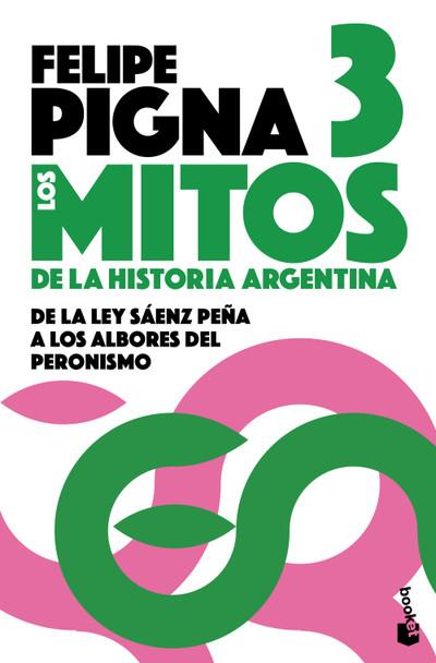 Los Mitos De La Historia Argentina 3: De La Ley Sáenz Peña a Los Albores Del Peronismo History Myths by Felipe Pigna - Editorial Planeta (Spanish Edition)