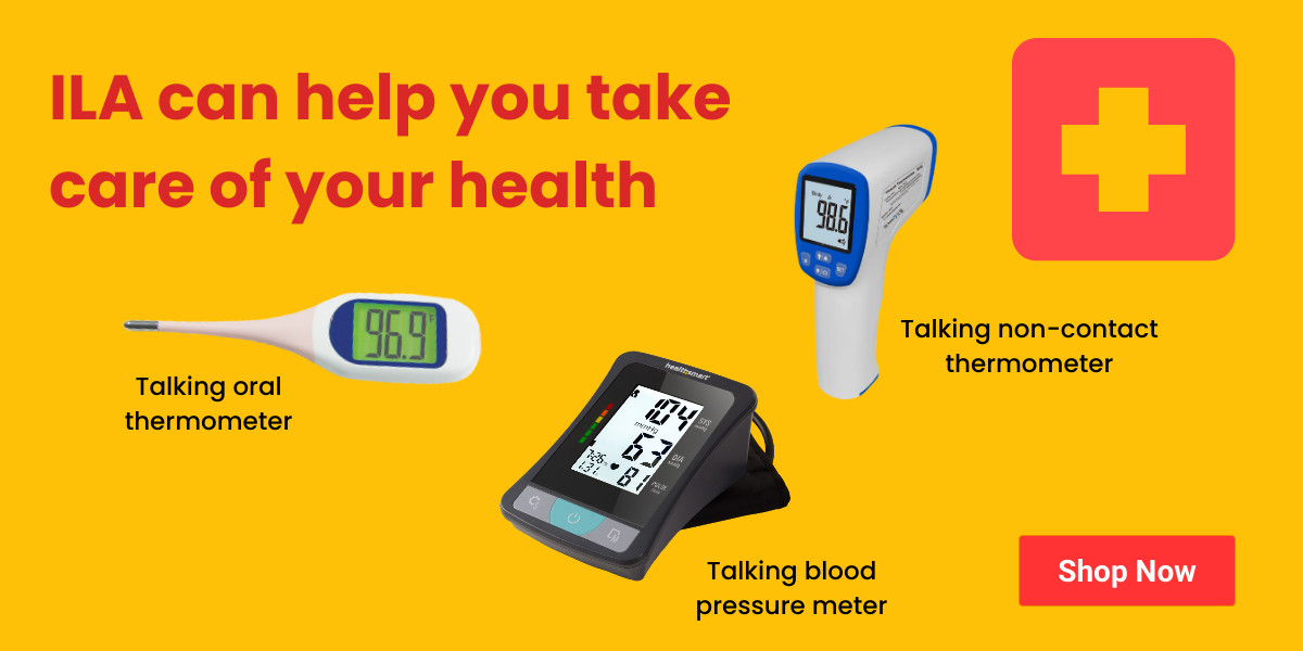 ILA can help you manage your health with talking thermometers and blood pressure meters.  click here
