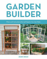 Garden Builder - Plans and Instructions for 35 Projects You Can Make by JoAnn Moser - Paperback