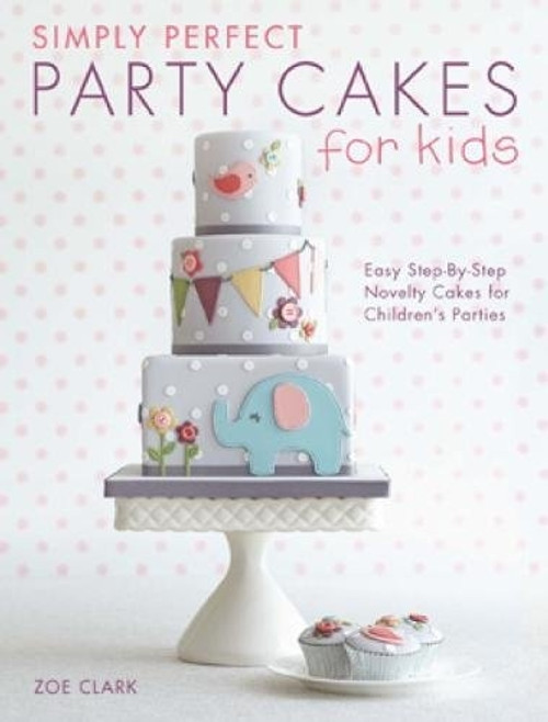 Simply Perfect Party Cakes for Kids by Zoe Clark