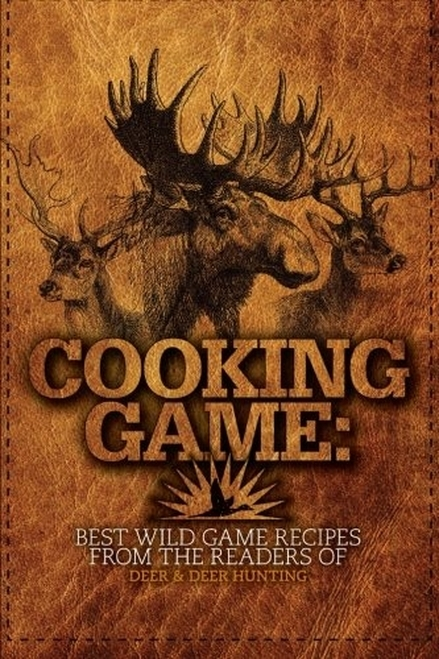 Cooking Game - Best Wild Game Recipes from the Readers of Deer & Deer Hunting