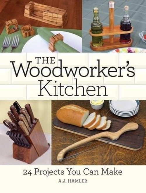 The Woodworker's Kitchen - 24 Projects You Can Make by A.J. Hamler