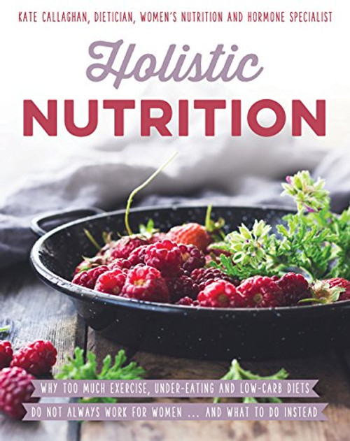 Holistic Nutrition - Eat Well, Train Smart and Be Kind to Your Body by Kate Callaghan, Paperback (9781925048704)