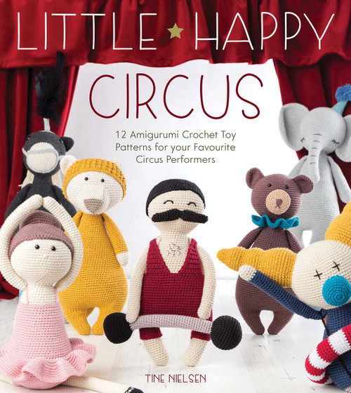 Little Happy Circus - 12 Amigurumi Crochet Toy Patterns for Your Favourite Circus Performers by Tine Nielsen - Paperback (9781446306789)