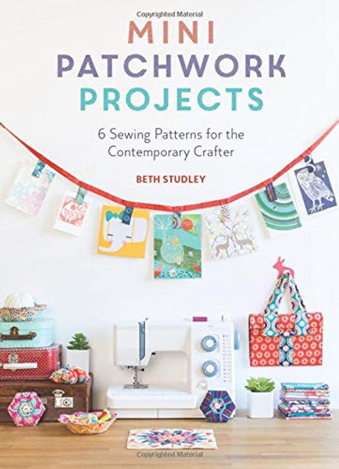 Mini Patchwork Projects - 6 Sewing Patterns for the Contemporary Crafter by Beth Studley - Paperback (9781446306307)