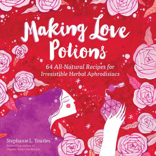 Making Love Potions - 64 All-Natural Recipes for Irresistible Herbal Aphrodisiacs - Stephanie L. Tourles - Paperback  (9781612125725)