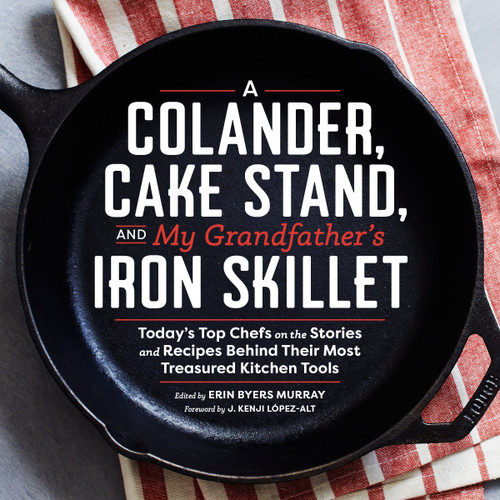 A Colander, Cake Stand, and My Grandfather's Iron Skillet - by Erin Murray & J. Kenji Lopez-Alt - Hardcover (9781940611365) Front