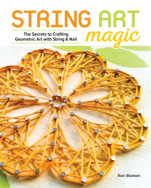String Art Magic Secrets to Crafting Geometric Art with String and Nail by Rain Blanken Paperback (9781940611730)