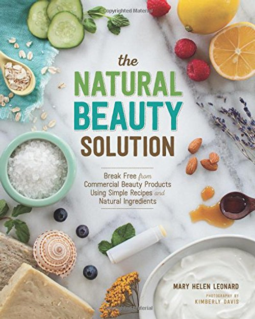 The Natural Beauty Solution Break Free from Commerical Beauty Products Using Simple Recipes and Natural Ingredients by Mary Helen Leonard Paperback (9781940611181)