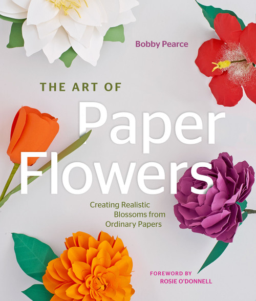 The Art of Paper Flowers - Creating Realistic Blossoms from Ordinary Papers by Bobby Pearce & Rosie O'Donnell - Hardcover (9781589239364) Front