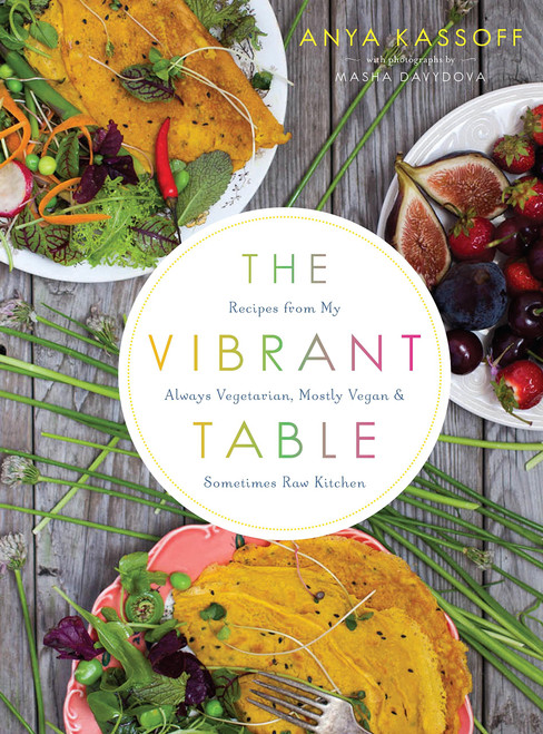 The Vibrant Table: Recipes from My Always Vegetarian, Mostly Vegan, and Sometimes Raw Kitchen by Anya Kassoff - Paperback (9781611802771)