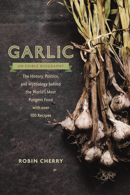 Garlic, an Edible Biography: The History, Politics, and Mythology behind the World's Most Pungent Food-by Robin Cherry - Paperback (9781611801606)