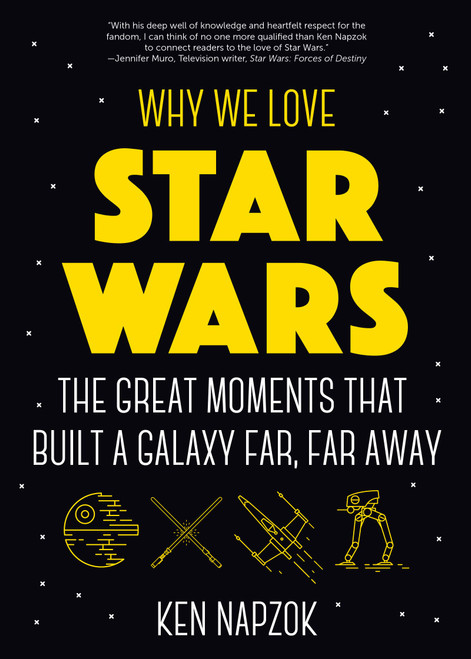 Why We Love Star Wars: The Great Moments That Built A Galaxy Far, Far Away (Scien by Ken Napzok - Paperback