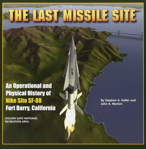 The Last Missile Site: An Operational and Physical History of Nike Site SF-88 Fort Barry, California by Stephen A. Haller & John A. Martini - Paperback