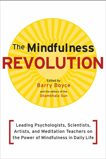 The Mindfulness Revolution: Leading Psychologists, Scientists, Artists, and Meditation Teachers on the Power of Mindfulness in Daily Life by Barry Boyce - Paperback