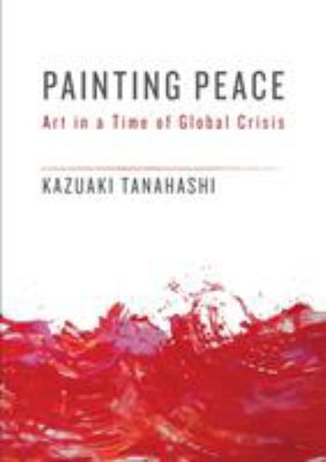 Painting Peace: Art in a Time of Global Crisis by Kazuaki Tanahashi - Paperback