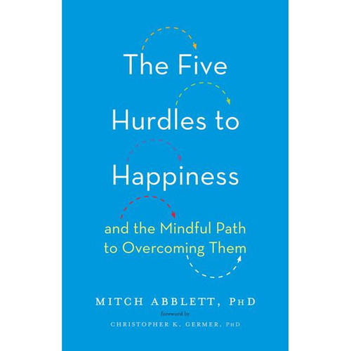 The Five Hurdles to Happiness: And the Mindful Path to Overcoming Them by Mitch Abblett - Hardcover