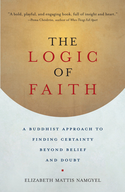 The Logic of Faith: A Buddhist Approach to Finding Certainty Beyond Belief and Doubt by Elizabeth Mattis Namgyel - Paperback