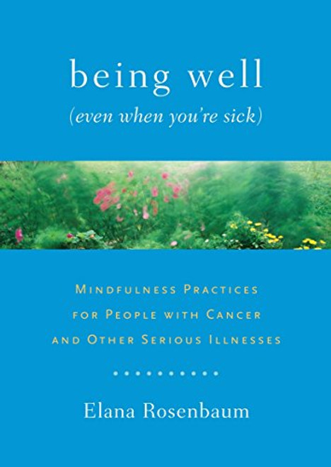 Being Well (Even When You're Sick): Mindfulness Practices for People with Cancer and Other Serious Illnesses by Elana Rosenbaum - Paperback
