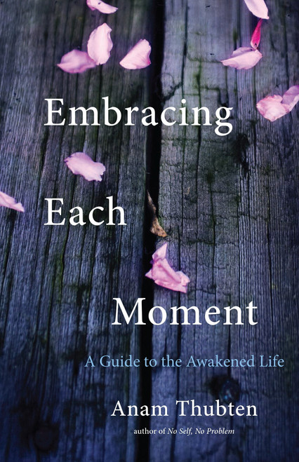 Embracing Each Moment: A Guide to the Awakened Life by Anam Thubten - Paperback