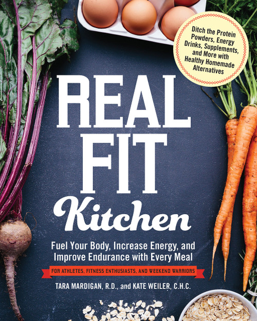 Real Fit Kitchen: Fuel Your Body, Improve Energy, and Increase Strength with Every Meal by Tara Mardigan R.D. & Kate Weiler C.H.C. - Paperback - 9781592336906